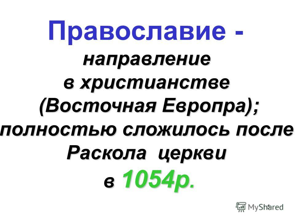 5 Православие -направление в христианстве (Восточная Европра); полностью сложилось после Раскола церкви в 1054р.