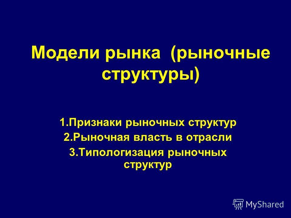 Модели рынка (рыночные структуры) 1.Признаки рыночных структур 2.Рыночная власть в отрасли 3.Типологизация рыночных структур