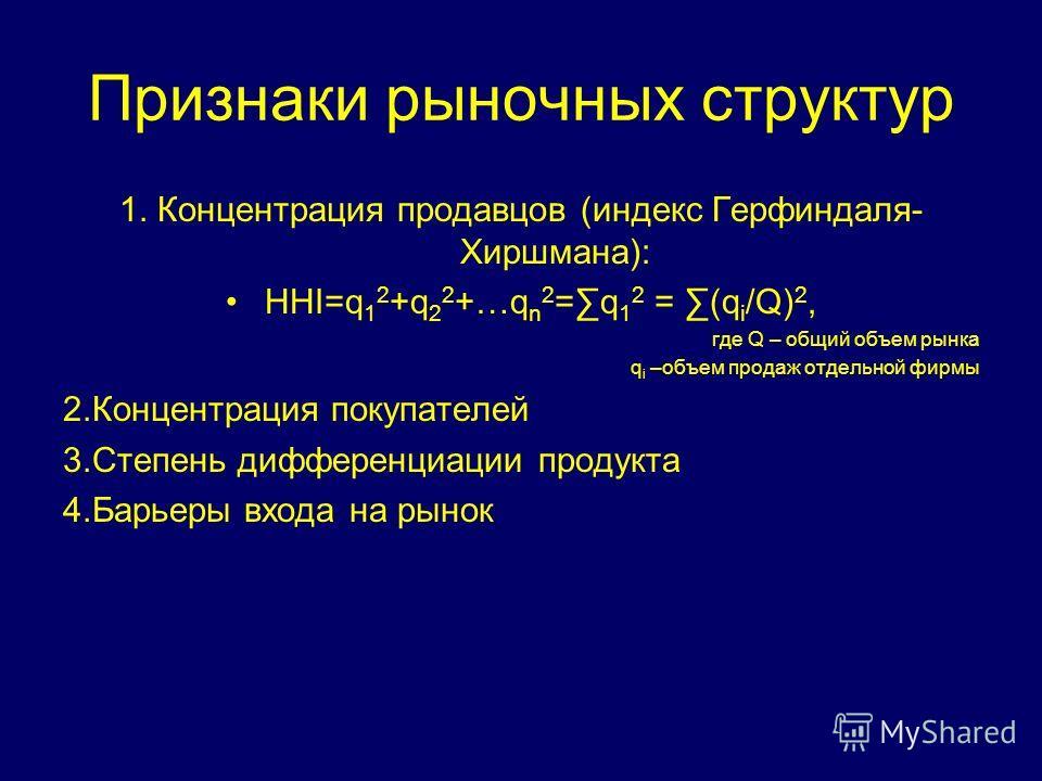 Признаки рыночных структур 1. Концентрация продавцов (индекс Герфиндаля- Хиршмана): HHI=q 1 2 +q 2 2 +…q n 2 =q 1 2 = (q i /Q) 2, где Q – общий объем рынка q i –объем продаж отдельной фирмы 2.Концентрация покупателей 3.Степень дифференциации продукта