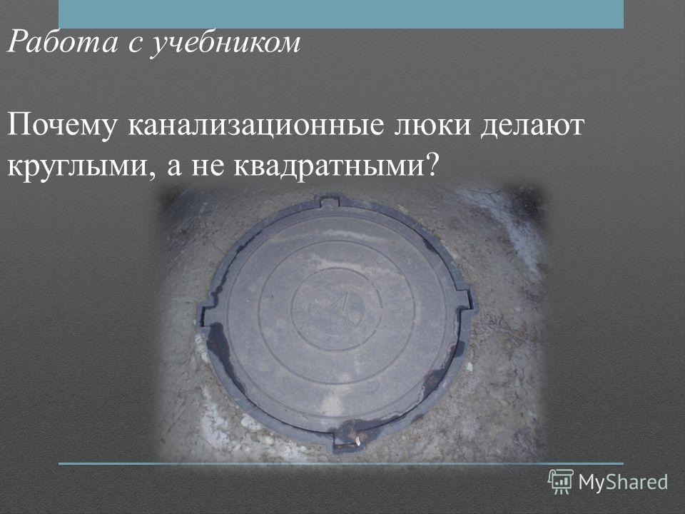 Работа с учебником Почему канализационные люки делают круглыми, а не квадратными?