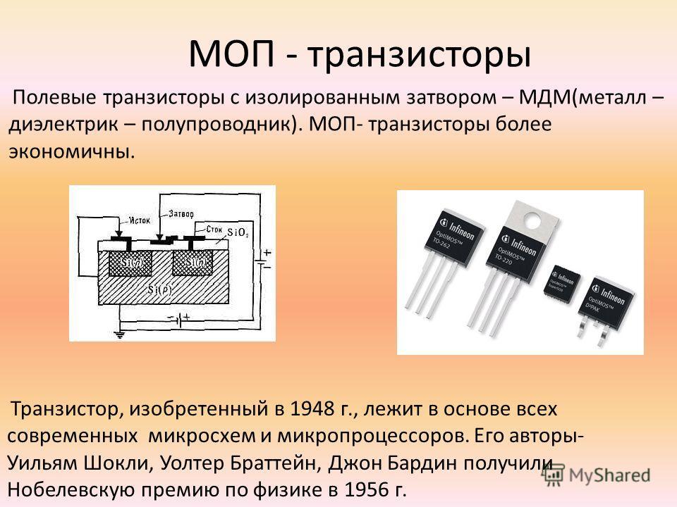 МОП - транзисторы Полевые транзисторы с изолированным затвором – МДМ(металл – диэлектрик – полупроводник). МОП- транзисторы более экономичны. Транзистор, изобретенный в 1948 г., лежит в основе всех современных микросхем и микропроцессоров. Его авторы