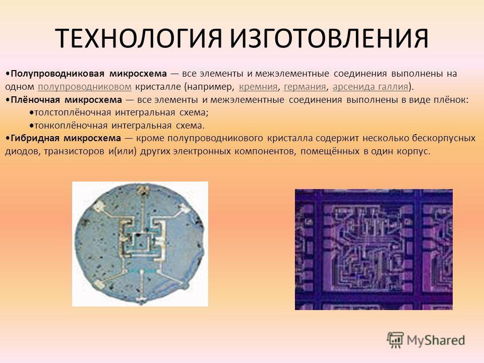 ТЕХНОЛОГИЯ ИЗГОТОВЛЕНИЯ Полупроводниковая микросхема все элементы и межэлементные соединения выполнены на одном полупроводниковом кристалле (например, кремния, германия, арсенида галлия).полупроводниковомкремниягерманияарсенида галлия Плёночная микро