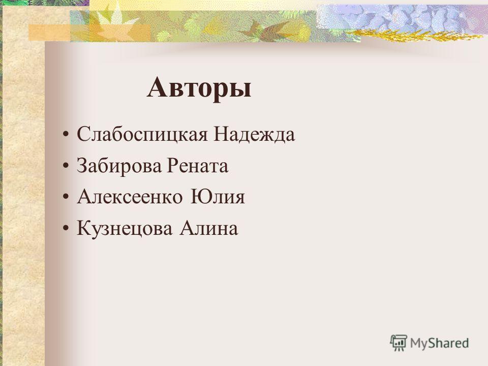 Слабоспицкая Надежда Забирова Рената Алексеенко Юлия Кузнецова Алина Авторы