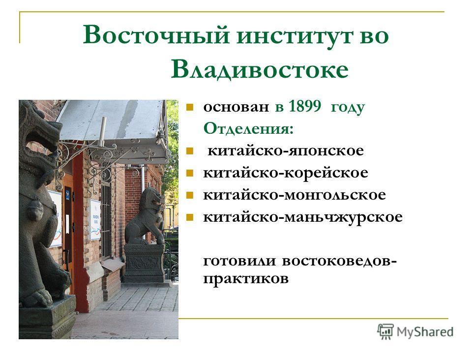 Восточный институт во Владивостоке основан в 1899 году Отделения: китайско-японское китайско-корейское китайско-монгольское китайско-маньчжурское готовили востоковедов- практиков