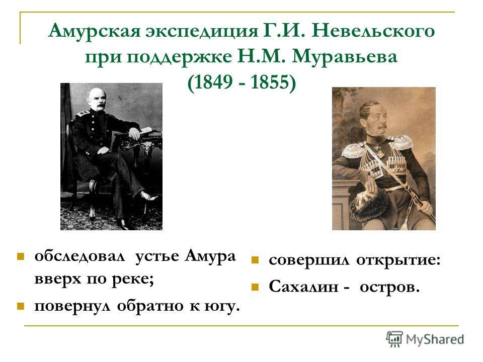 Амурская экспедиция Г.И. Невельского при поддержке Н.М. Муравьева (1849 - 1855) обследовал устье Амура вверх по реке; повернул обратно к югу. совершил открытие: Сахалин - остров.