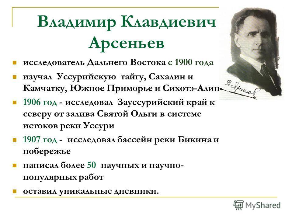 Владимир Клавдиевич Арсеньев исследователь Дальнего Востока с 1900 года изучал Уссурийскую тайгу, Сахалин и Камчатку, Южное Приморье и Сихотэ-Алинь 1906 год - исследовал Зауссурийский край к северу от залива Святой Ольги в системе истоков реки Уссури