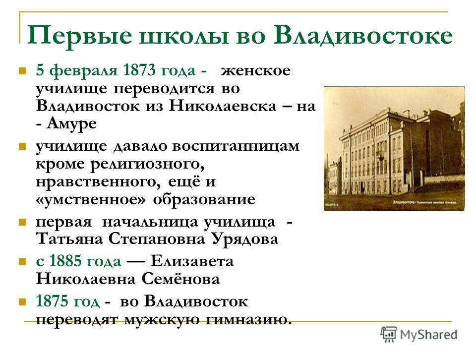 Первые школы во Владивостоке 5 февраля 1873 года - женское училище переводится во Владивосток из Николаевска – на - Амуре училище давало воспитанницам кроме религиозного, нравственного, ещё и «умственное» образование первая начальница училища - Татья