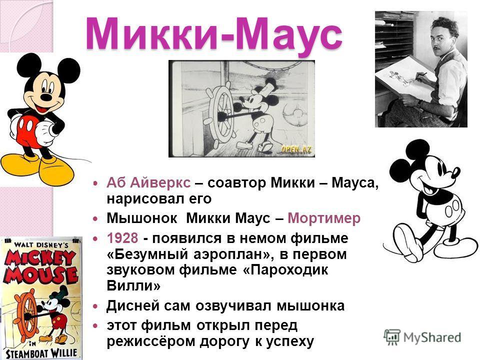 Микки-Маус Аб Айверкс – соавтор Микки – Мауса, нарисовал его Мышонок Микки Маус – Мортимер 1928 - появился в немом фильме «Безумный аэроплан», в первом звуковом фильме «Пароходик Вилли» Дисней сам озвучивал мышонка этот фильм открыл перед режиссёром
