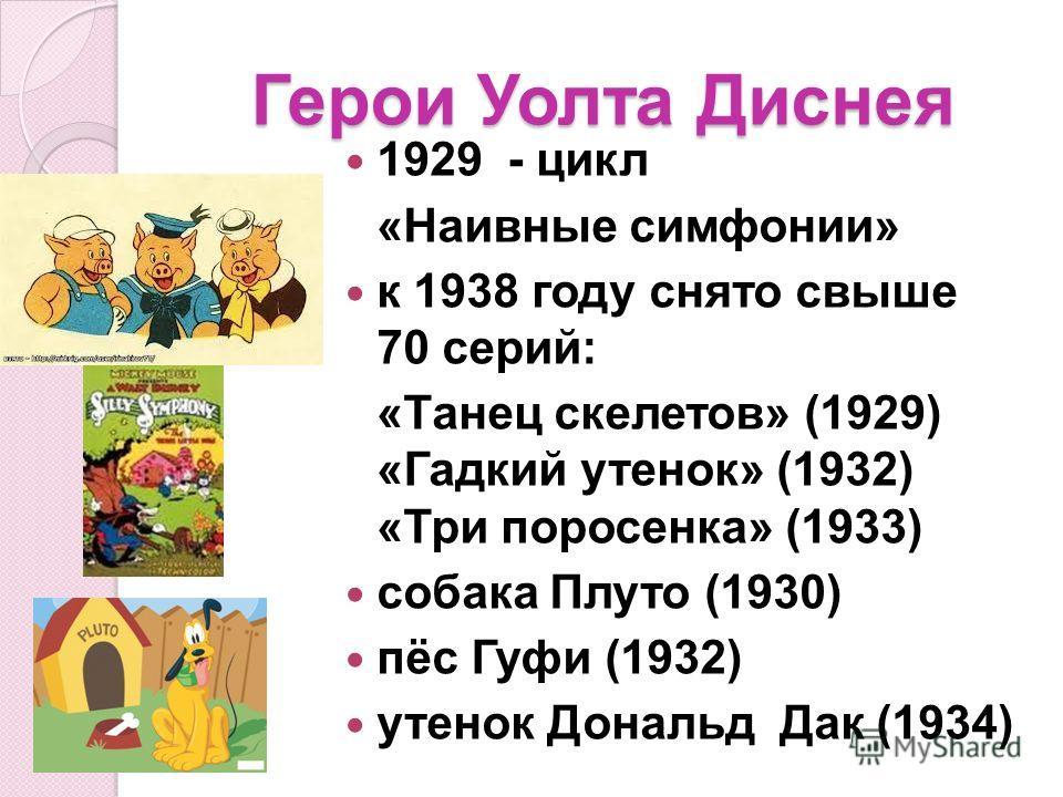 Герои Уолта Диснея 1929 - цикл «Наивные симфонии» к 1938 году снято свыше 70 серий: «Танец скелетов» (1929) «Гадкий утенок» (1932) «Три поросенка» (1933) собака Плуто (1930) пёс Гуфи (1932) утенок Дональд Дак (1934)