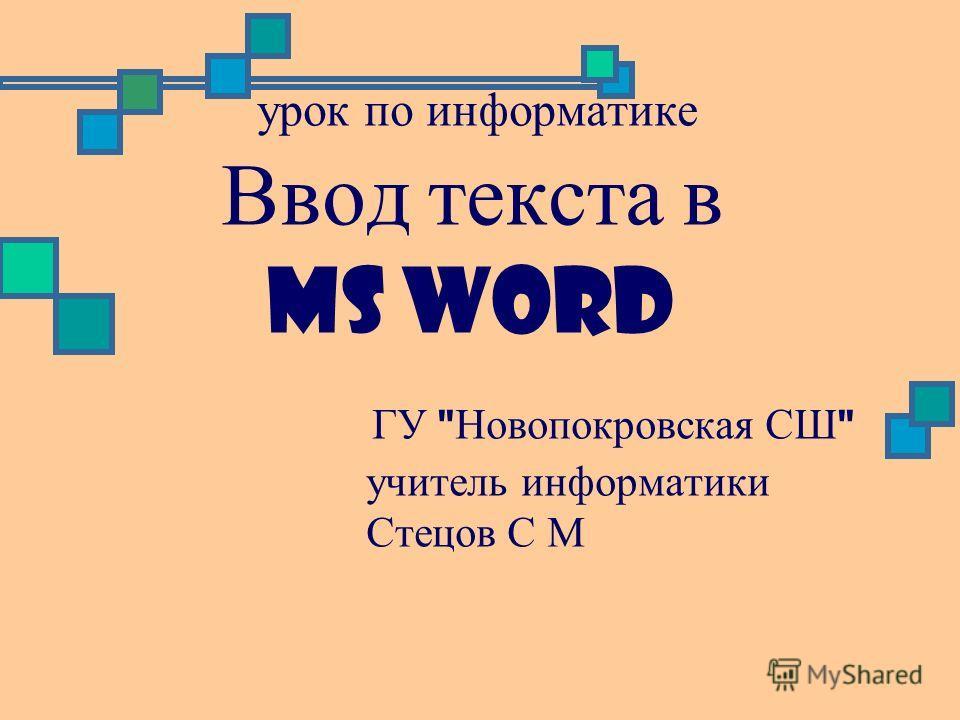 урок по информатике Ввод текста в MS Word ГУ  Новопокровская СШ  учитель информатики Стецов С М