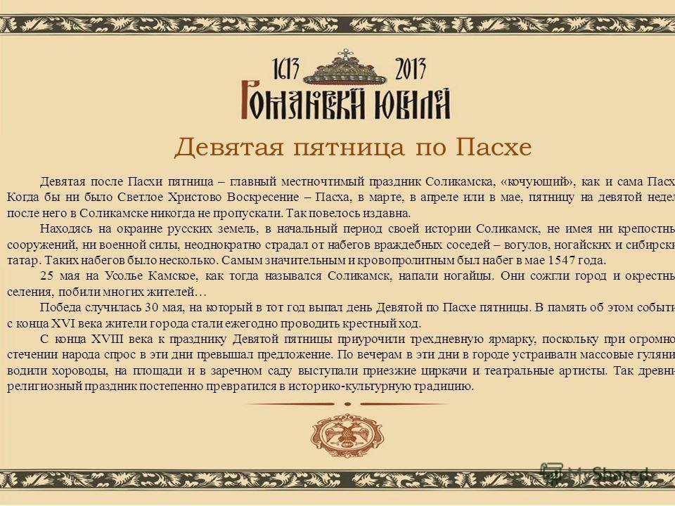 Девятая после Пасхи пятница – главный местночтимый праздник Соликамска, «кочующий», как и сама Пасха. Когда бы ни было Светлое Христово Воскресение – Пасха, в марте, в апреле или в мае, пятницу на девятой неделе после него в Соликамске никогда не про