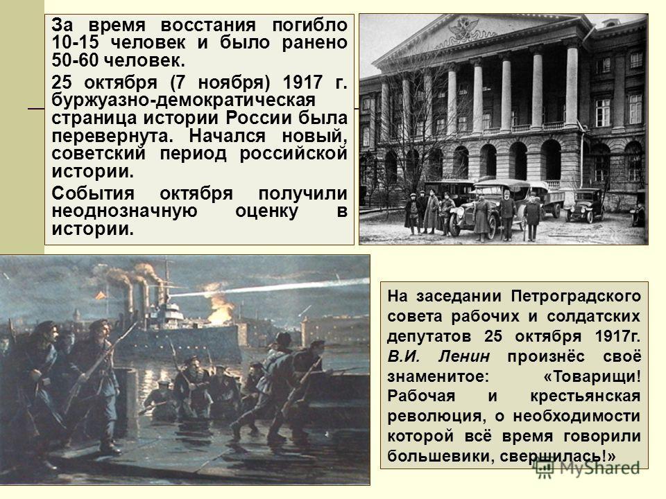 За время восстания погибло 10-15 человек и было ранено 50-60 человек. 25 октября (7 ноября) 1917 г. буржуазно-демократическая страница истории России была перевернута. Начался новый, советский период российской истории. События октября получили неодн