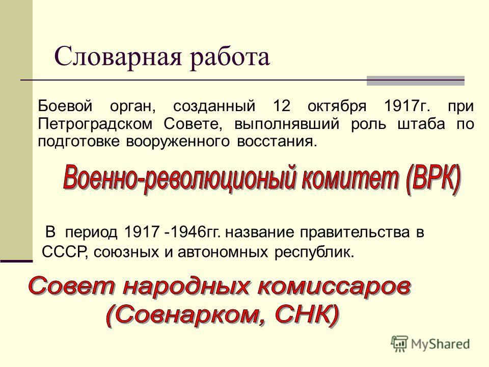 Словарная работа Боевой орган, созданный 12 октября 1917г. при Петроградском Совете, выполнявший роль штаба по подготовке вооруженного восстания. В период 1917 -1946гг. название правительства в СССР, союзных и автономных республик.