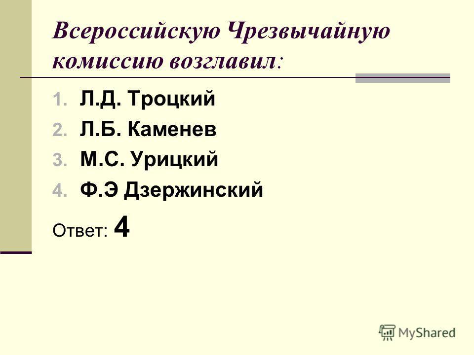 Всероссийскую Чрезвычайную комиссию возглавил: 1. Л.Д. Троцкий 2. Л.Б. Каменев 3. М.С. Урицкий 4. Ф.Э Дзержинский Ответ: 4