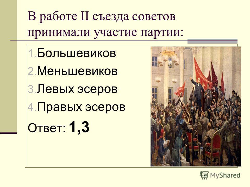 В работе II съезда советов принимали участие партии: 1. Большевиков 2. Меньшевиков 3. Левых эсеров 4. Правых эсеров Ответ: 1,3