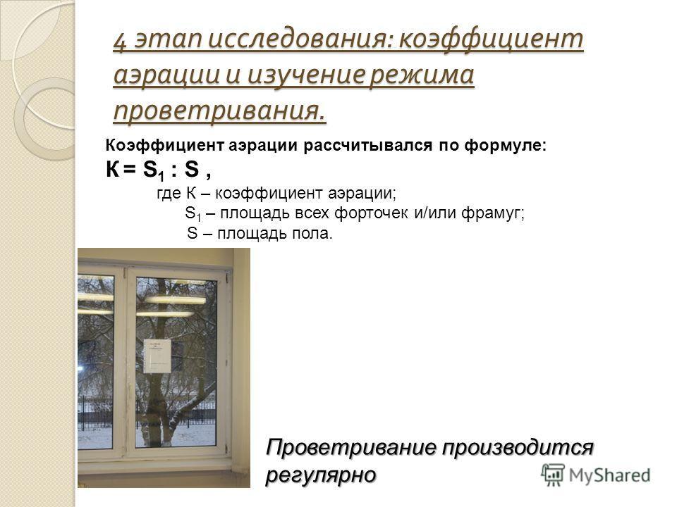 4 этап исследования : коэффициент аэрации и изучение режима проветривания. Коэффициент аэрации рассчитывался по формуле: К = S 1 : S, где К – коэффициент аэрации; S 1 – площадь всех форточек и/или фрамуг; S – площадь пола. Проветривание производится