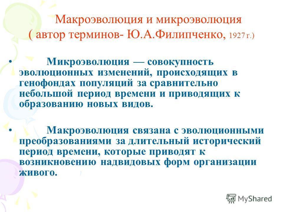 Макроэволюция и микроэволюция ( автор терминов- Ю.А.Филипченко, 1927 г.) Микроэволюция совокупность эволюционных изменений, происходящих в генофондах популяций за сравнительно небольшой период времени и приводящих к образованию новых видов. Макроэвол