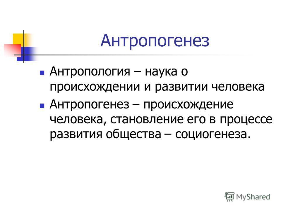 Антропогенез Антропология – наука о происхождении и развитии человека Антропогенез – происхождение человека, становление его в процессе развития общества – социогенеза.