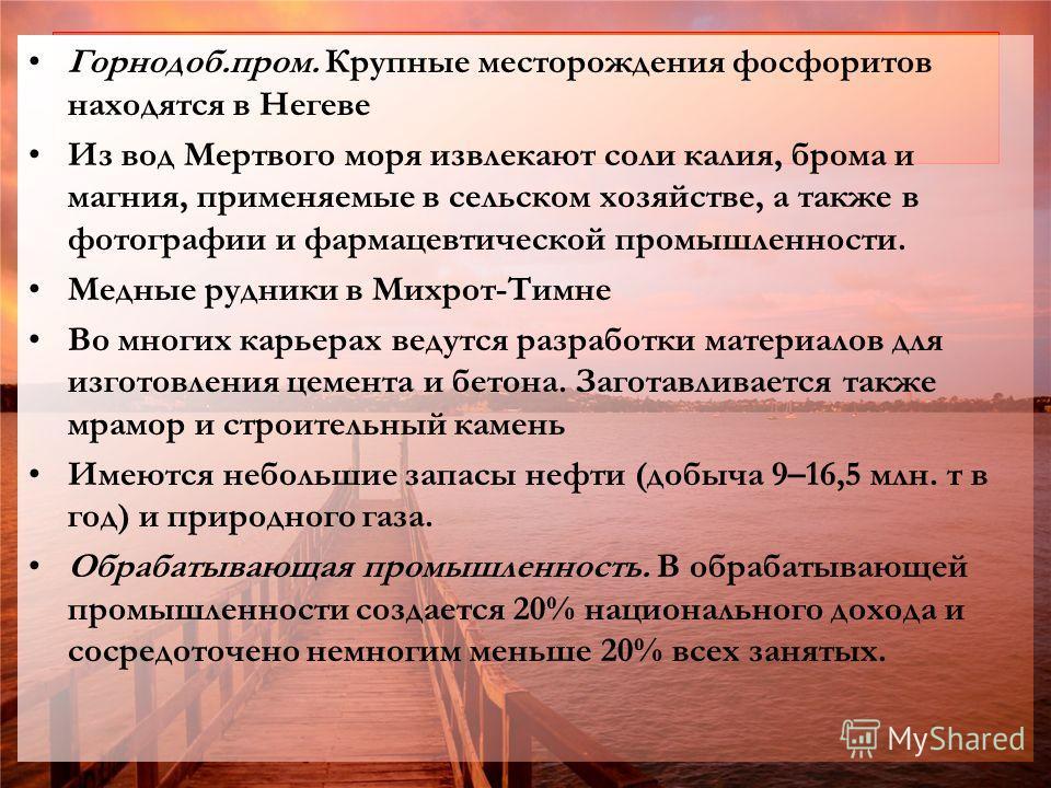 Горнодоб.пром. Крупные месторождения фосфоритов находятся в Негеве Из вод Мертвого моря извлекают соли калия, брома и магния, применяемые в сельском хозяйстве, а также в фотографии и фармацевтической промышленности. Медные рудники в Михрот-Тимне Во м