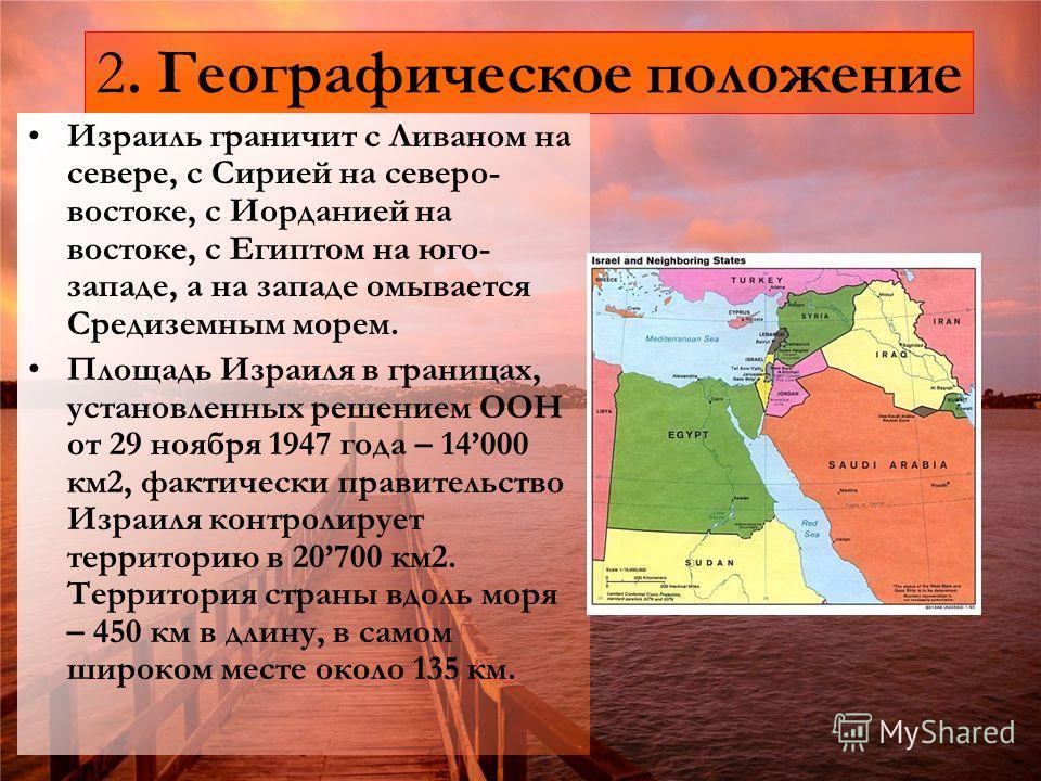 2. Географическое положение Израиль граничит с Ливаном на севере, с Сирией на северо- востоке, с Иорданией на востоке, с Египтом на юго- западе, а на западе омывается Средиземным морем. Площадь Израиля в границах, установленных решением ООН от 29 ноя