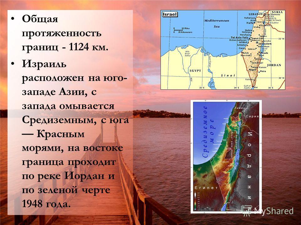 Общая протяженность границ - 1124 км. Израиль расположен на юго- западе Азии, с запада омывается Средиземным, с юга Красным морями, на востоке граница проходит по реке Иордан и по зеленой черте 1948 года.
