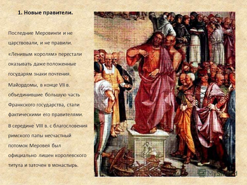 1. Новые правители. Последние Меровинги и не царствовали, и не правили. «Ленивым королям» перестали оказывать даже положенные государям знаки почтения. Майордомы, в конце VII в. объединившие большую часть Франкского государства, стали фактическими ег