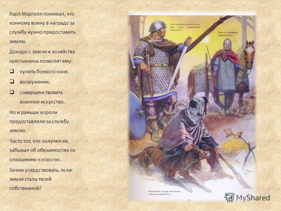 Карл Мартелл понимал, что конному воину в награду за службу нужно предоставить землю. Доходы с земли и хозяйства крестьянина позволят ему: купить боевого коня, вооружение, совершенствовать военное искусство. Но и раньше короли предоставляли за службу