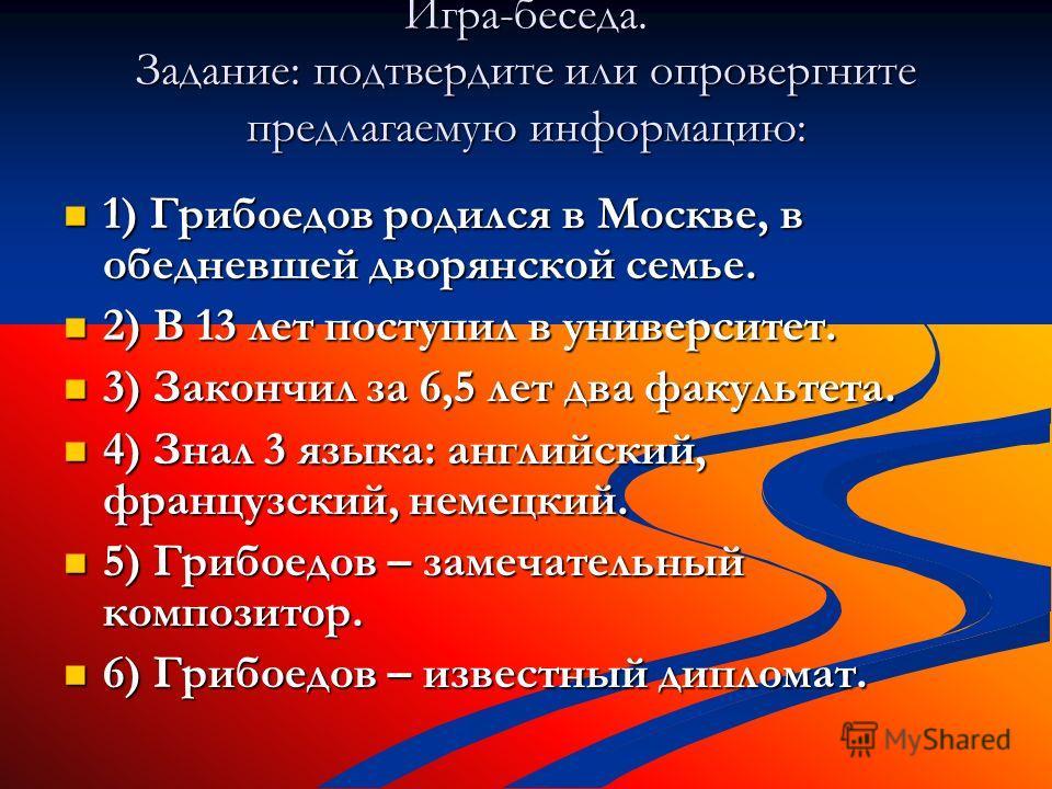 Игра-беседа. Задание: подтвердите или опровергните предлагаемую информацию: 1) Грибоедов родился в Москве, в обедневшей дворянской семье. 1) Грибоедов родился в Москве, в обедневшей дворянской семье. 2) В 13 лет поступил в университет. 2) В 13 лет по
