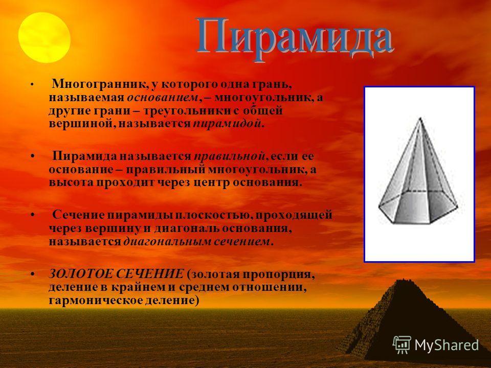 Многогранник, у которого одна грань, называемая основанием, – многоугольник, а другие грани – треугольники с общей вершиной, называется пирамидой. Пирамида называется правильной, если ее основание – правильный многоугольник, а высота проходит через ц