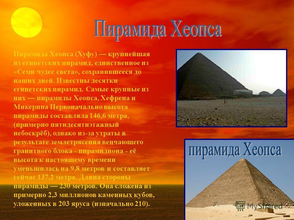 Пирамида Хеопса (Хуфу) крупнейшая из египетских пирамид, единственное из «Семи чудес света», сохранившееся до наших дней. Известны десятки египетских пирамид. Самые крупные из них пирамиды Хеопса, Хефрена и Микерина Первоначально высота пирамиды сост