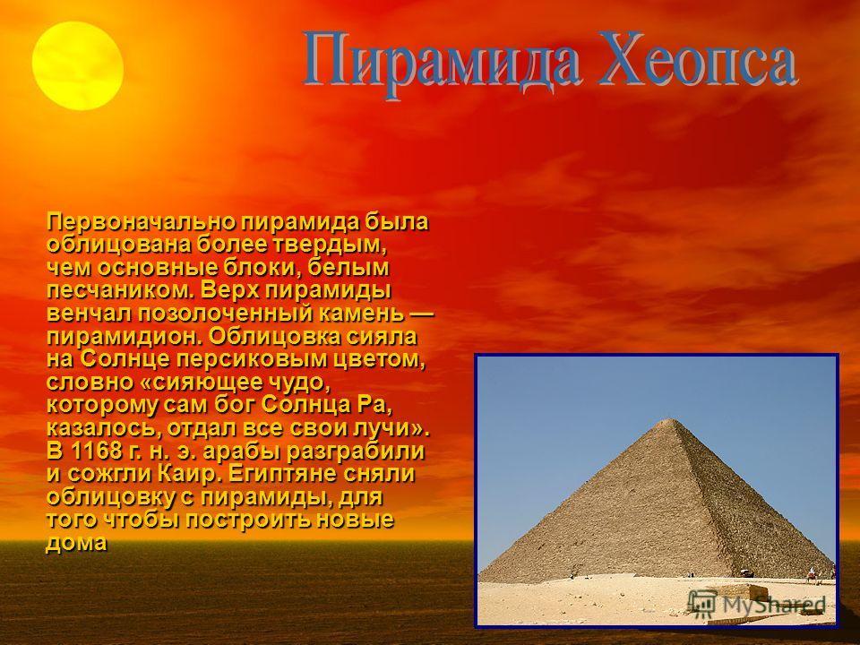Первоначально пирамида была облицована более твердым, чем основные блоки, белым песчаником. Верх пирамиды венчал позолоченный камень пирамидион. Облицовка сияла на Солнце персиковым цветом, словно «сияющее чудо, которому сам бог Солнца Ра, казалось,