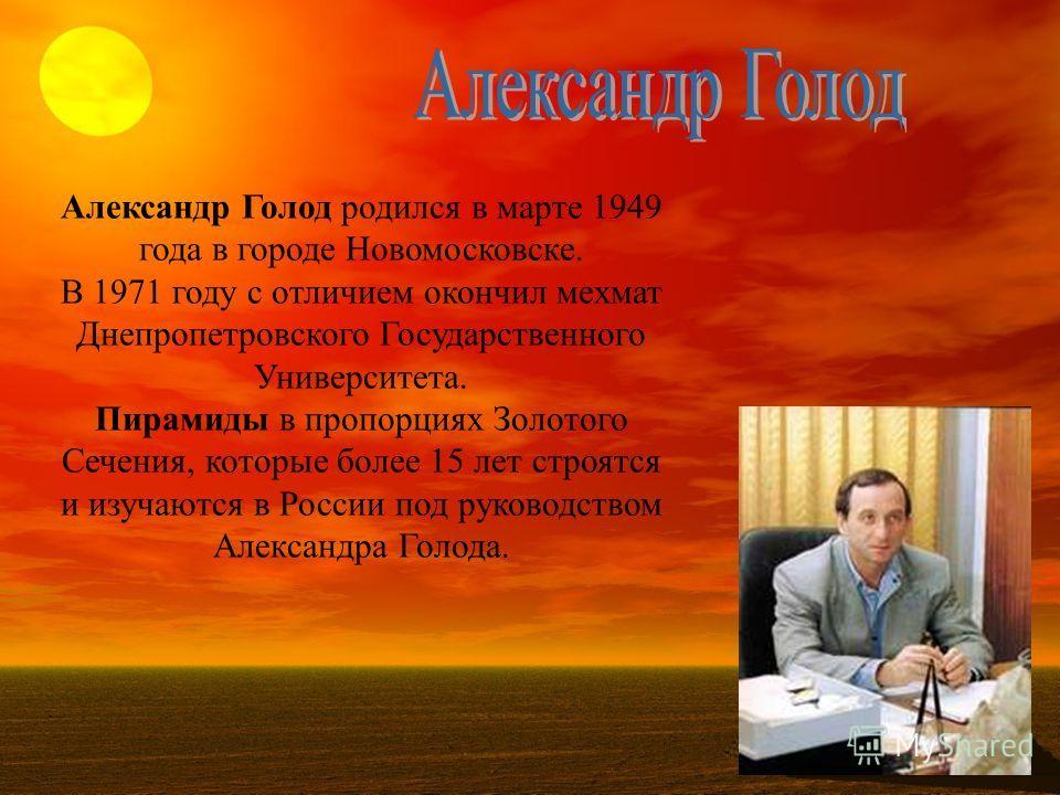 Александр Голод родился в марте 1949 года в городе Новомосковске. В 1971 году с отличием окончил мехмат Днепропетровского Государственного Университета. Пирамиды в пропорциях Золотого Сечения, которые более 15 лет строятся и изучаются в России под ру