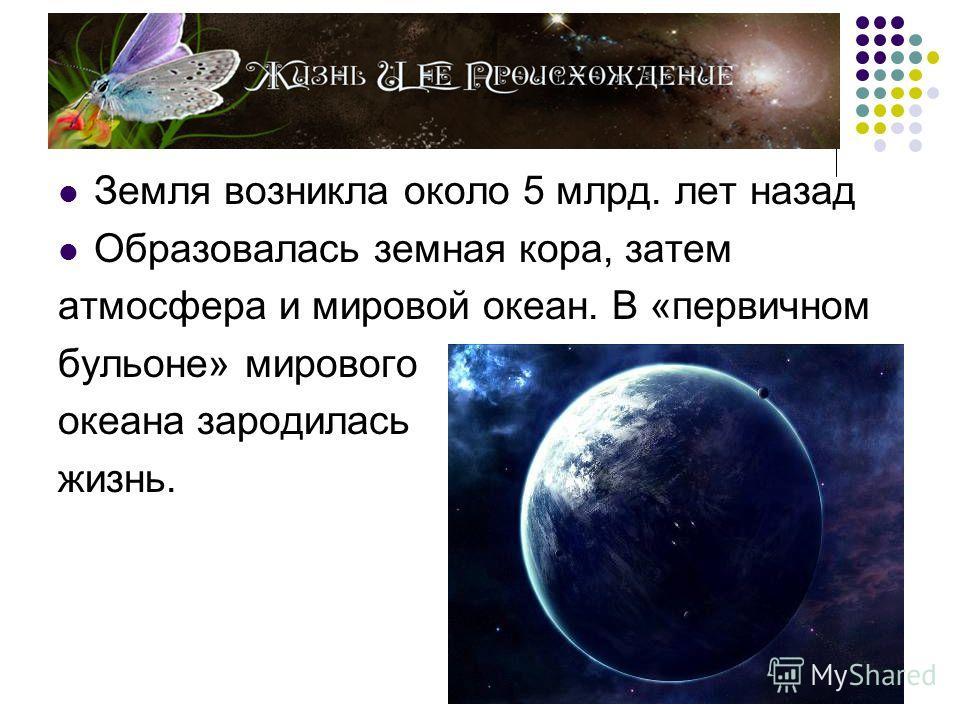 Земля возникла около 5 млрд. лет назад Образовалась земная кора, затем атмосфера и мировой океан. В «первичном бульоне» мирового океана зародилась жизнь.
