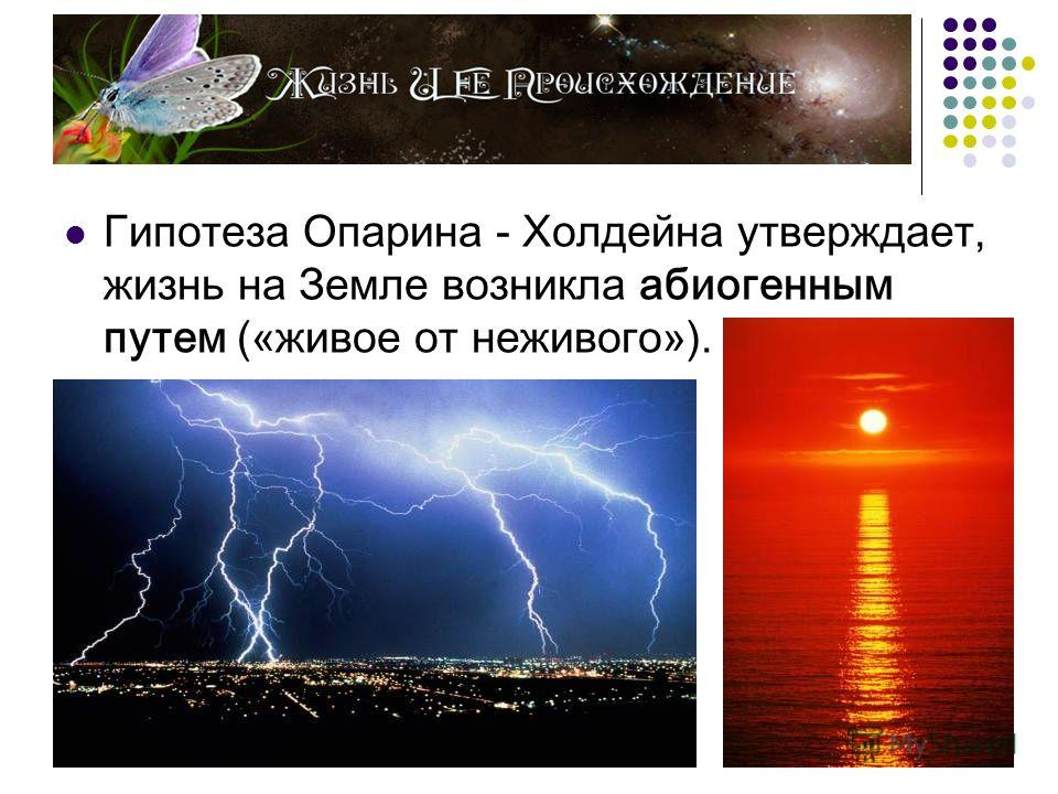 Гипотеза Опарина - Холдейна утверждает, жизнь на Земле возникла абиогенным путем («живое от неживого»).