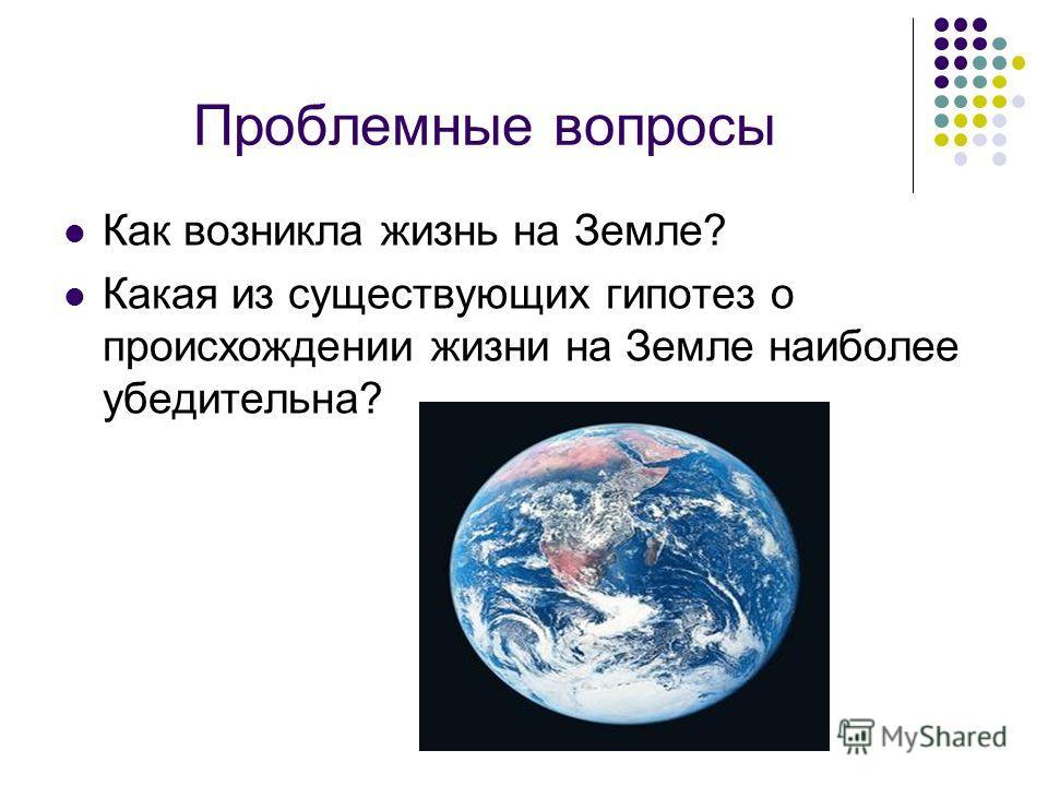 Проблемные вопросы Как возникла жизнь на Земле? Какая из существующих гипотез о происхождении жизни на Земле наиболее убедительна?