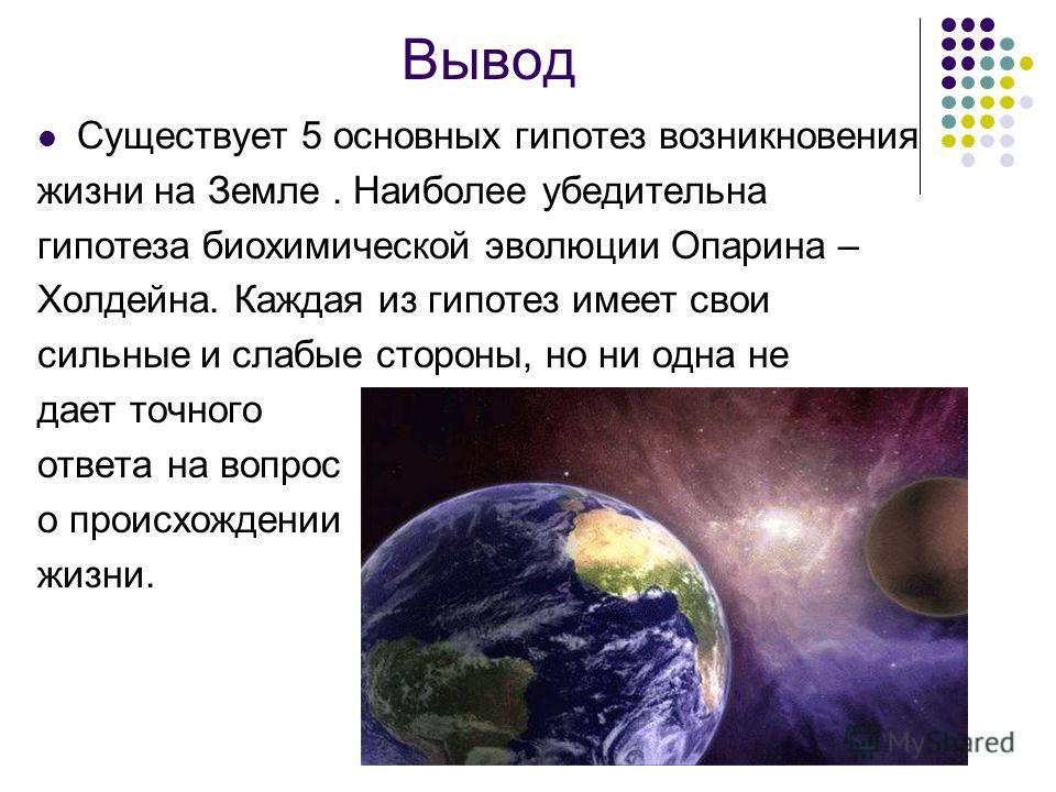 Вывод Cуществует 5 основных гипотез возникновения жизни на Земле. Наиболее убедительна гипотеза биохимической эволюции Опарина – Холдейна. Каждая из гипотез имеет свои сильные и слабые стороны, но ни одна не дает точного ответа на вопрос о происхожде