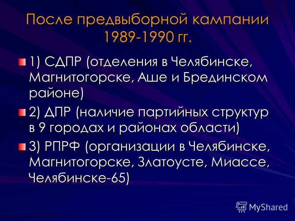 После предвыборной кампании 1989-1990 гг. 1) СДПР (отделения в Челябинске, Магнитогорске, Аше и Брединском районе) 2) ДПР (наличие партийных структур в 9 городах и районах области) 3) РПРФ (организации в Челябинске, Магнитогорске, Златоусте, Миассе,