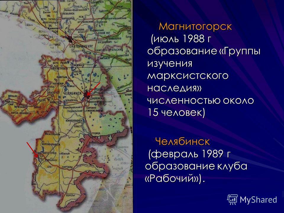 Магнитогорск Магнитогорск (июль 1988 г образование «Группы изучения марксистского наследия» численностью около 15 человек) (июль 1988 г образование «Группы изучения марксистского наследия» численностью около 15 человек) Челябинск (февраль 1989 г обра