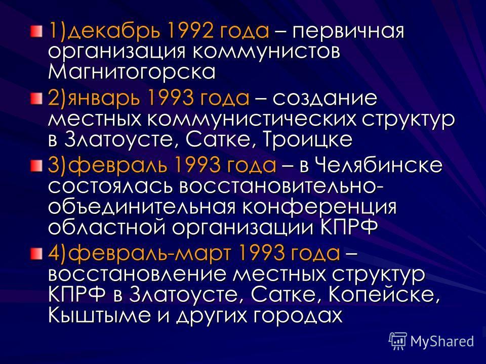 1)декабрь 1992 года – первичная организация коммунистов Магнитогорска 2)январь 1993 года – создание местных коммунистических структур в Златоусте, Сатке, Троицке 3)февраль 1993 года – в Челябинске состоялась восстановительно- объединительная конферен