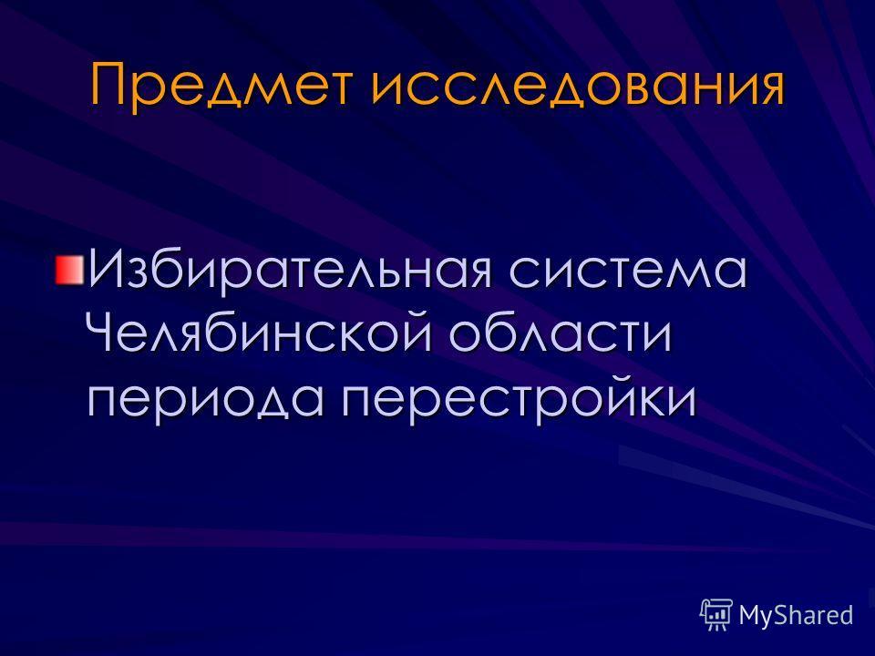 Предмет исследования Избирательная система Челябинской области периода перестройки