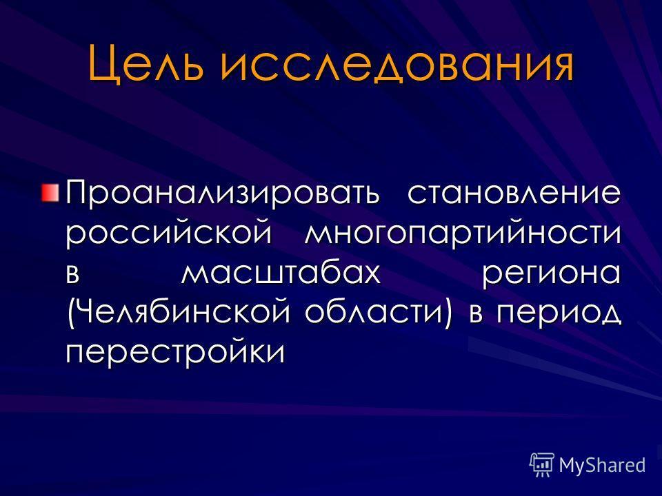 Цель исследования Проанализировать становление российской многопартийности в масштабах региона (Челябинской области) в период перестройки