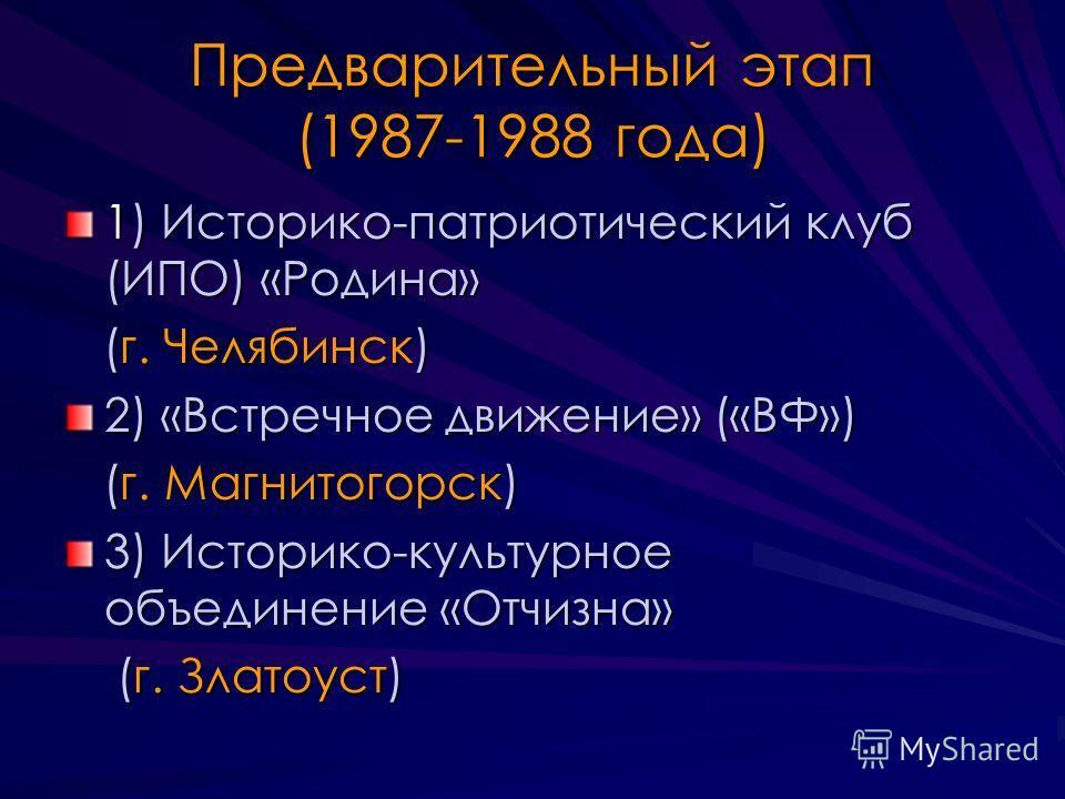 Предварительный этап (1987-1988 года) 1) Историко-патриотический клуб (ИПО) «Родина» (г. Челябинск) (г. Челябинск) 2) «Встречное движение» («ВФ») (г. Магнитогорск) (г. Магнитогорск) 3) Историко-культурное объединение «Отчизна» (г. Златоуст) (г. Злато