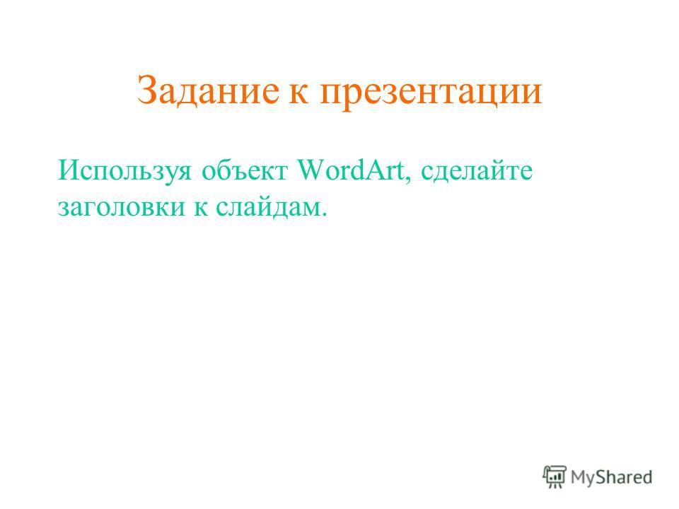 Задание к презентации Используя объект WordArt, сделайте заголовки к слайдам.