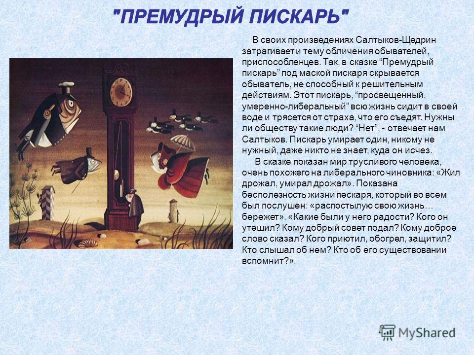 В своих произведениях Салтыков-Щедрин затрагивает и тему обличения обывателей, приспособленцев. Так, в сказке Премудрый пискарь под маской пискаря скрывается обыватель, не способный к решительным действиям. Этот пискарь, просвещенный, умеренно-либера