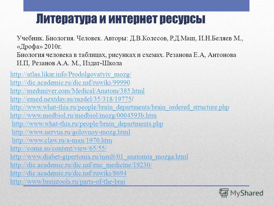Литература и интернет ресурсы http://atlas.likar.info/Prodolgovatyiy_mozg/ http://dic.academic.ru/dic.nsf/ruwiki/99990 http://meduniver.com/Medical/Anatom/385.html http://emed.nextday.su/razdel/35/318/19775http://emed.nextday.su/razdel/35/318/19775/