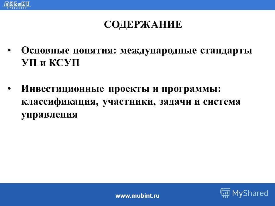 www.mubint.ru СОДЕРЖАНИЕ Основные понятия: международные стандарты УП и КСУП Инвестиционные проекты и программы: классификация, участники, задачи и система управления