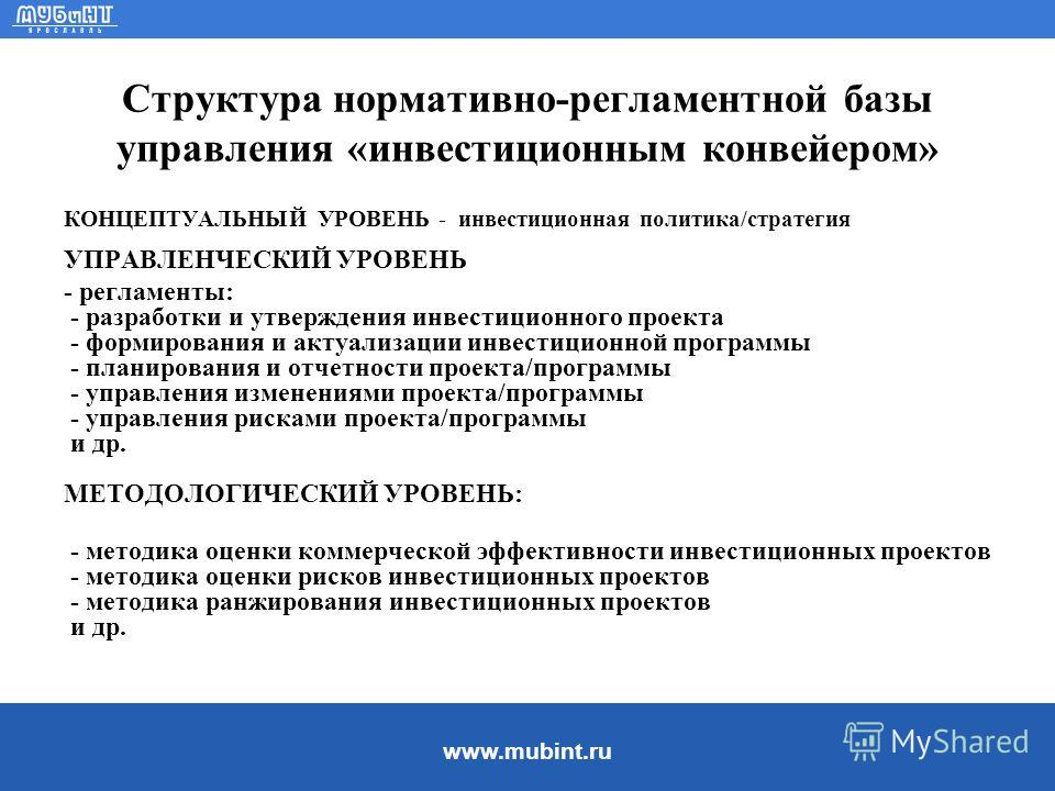 www.mubint.ru Структура нормативно-регламентной базы управления «инвестиционным конвейером» КОНЦЕПТУАЛЬНЫЙ УРОВЕНЬ - инвестиционная политика/стратегия УПРАВЛЕНЧЕСКИЙ УРОВЕНЬ - регламенты: - разработки и утверждения инвестиционного проекта - формирова
