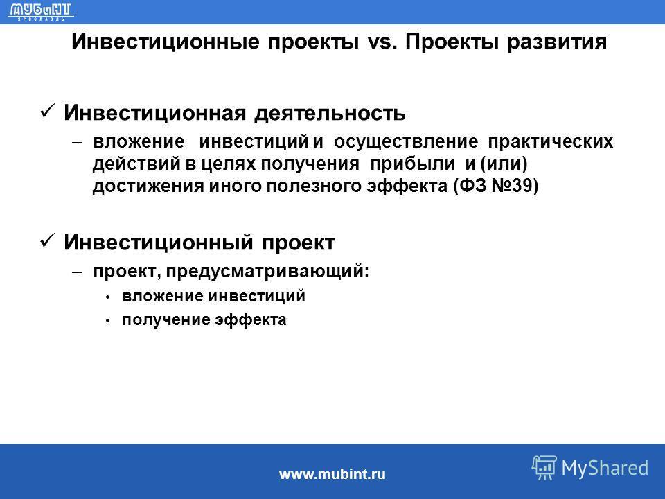 www.mubint.ru Инвестиционные проекты vs. Проекты развития Инвестиционная деятельность –вложение инвестиций и осуществление практических действий в целях получения прибыли и (или) достижения иного полезного эффекта (ФЗ 39) Инвестиционный проект –проек