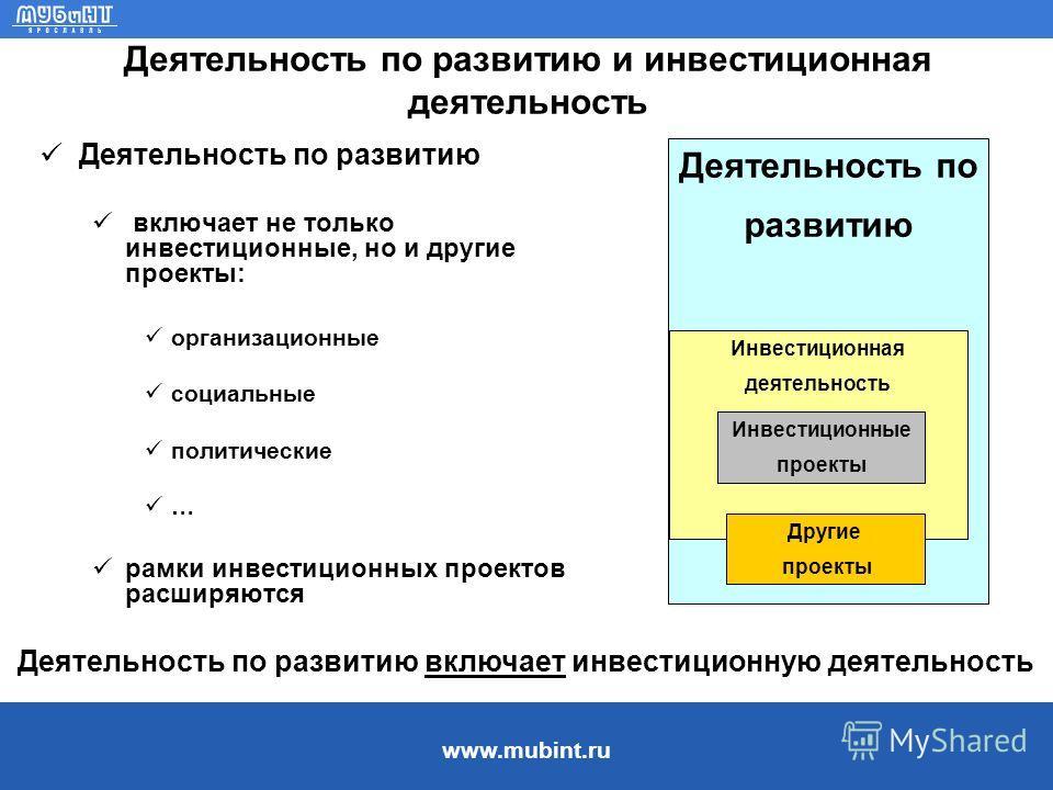 www.mubint.ru Деятельность по развитию и инвестиционная деятельность Деятельность по развитию включает не только инвестиционные, но и другие проекты: организационные социальные политические … рамки инвестиционных проектов расширяются Деятельность по