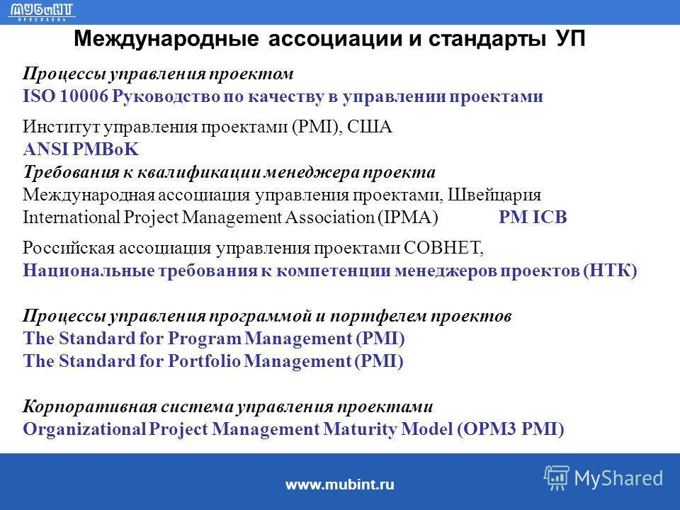 www.mubint.ru Международные ассоциации и стандарты УП Процессы управления проектом ISO 10006 Руководство по качеству в управлении проектами Институт управления проектами (PMI), США ANSI PMBoK Требования к квалификации менеджера проекта Международная